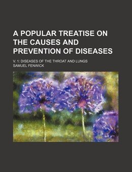 Book A Popular Treatise On The Causes And Prevention Of Diseases; V. 1 Diseases Of The Throat And Lungs by Samuel Fenwick