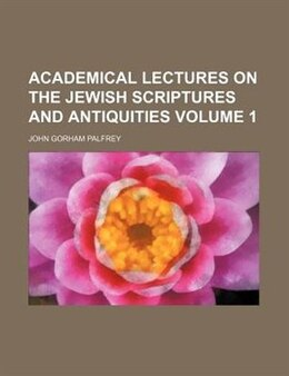 Book Academical Lectures On The Jewish Scriptures And Antiquities Volume 1 by John Gorham Palfrey