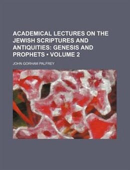 Book Academical Lectures On The Jewish Scriptures And Antiquities (volume 2); Genesis And Prophets by John Gorham Palfrey