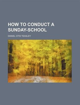 Book How To Conduct A Sunday-school by Daniel Otis Teasley