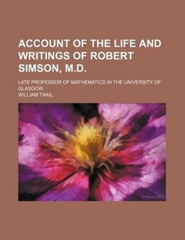 Book Account Of The Life And Writings Of Robert Simson, M.d.; Late Professor Of Mathematics In The… by William Trail