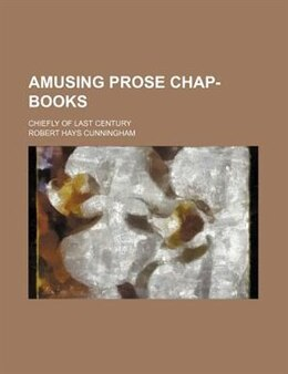 Book Amusing Prose Chap-books; Chiefly Of Last Century by Robert Hays Cunningham