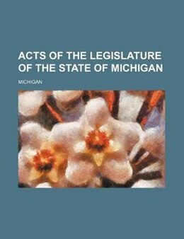 Book Acts of the Legislature of the State of Michigan by Michigan