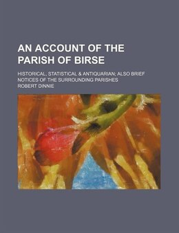 Book An Account Of The Parish Of Birse; Historical, Statistical & Antiquarian Also Brief Notices Of The… by Robert Dinnie