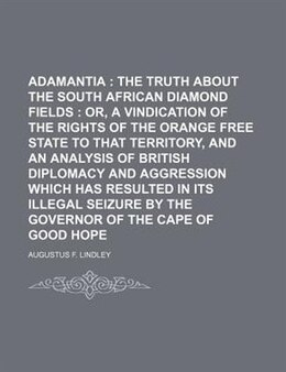 Book Adamantia ;  The Truth About The South African Diamond Fields  Or, A Vindication Of The Rights Of… by Augustus F. Lindley
