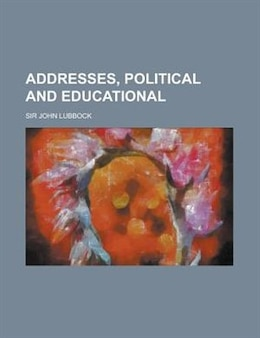 Book Addresses, Political and Educational by Sir John Lubbock