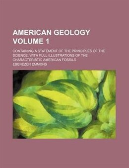 Book American Geology Volume 1; Containing A Statement Of The Principles Of The Science, With Full… by Ebenezer Emmons