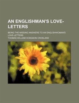 Book An Englishman's Love-letters; Being The Missing Answers To An Englishwoman's Love-letters by Thomas William Hodgson Crosland