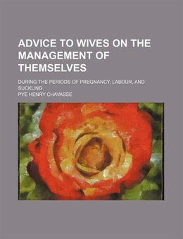 Book Advice To Wives On The Management Of Themselves; During The Periods Of Pregnancy, Labour, And… by Pye Henry Chavasse