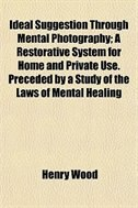 Book Ideal Suggestion Through Mental Photography; A Restorative System for Home and Private Use… by Henry Wood