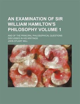 Book An Examination of Sir William Hamilton's Philosophy (v. 1) by John Stuart Mill