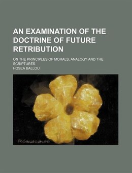 Book An Examination Of The Doctrine Of Future Retribution; On The Principles Of Morals, Analogy And The… by Hosea Ballou