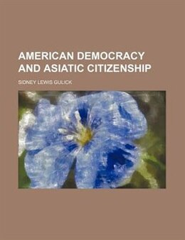 Book American democracy and Asiatic citizenship by Sidney Lewis Gulick