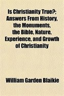 Book Is Christianity True?; Answers From History, The Monuments, The Bible, Nature, Experience, And… by William Garden Blaikie