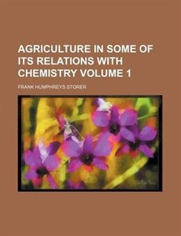 Book Agriculture in Some of Its Relations with Chemistry (v. 1) by Frank Humphreys Storer