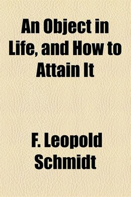 Book An Object in Life, and how to Attain it by F. Leopold Schmidt