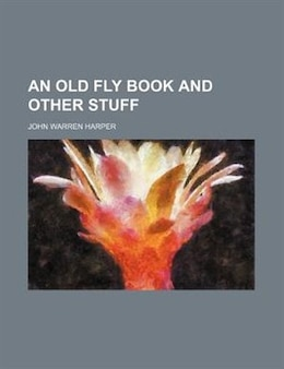Book An Old Fly Book and Other Stuff by John Warren Harper