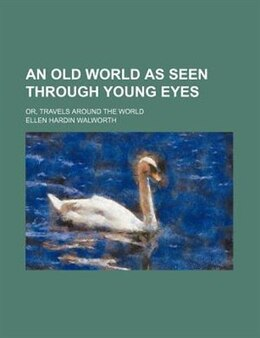 Book An Old World As Seen Through Young Eyes; Or, Travels Around The World by Ellen Hardin Walworth