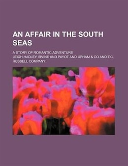 Book An Affair In The South Seas; A Story Of Romantic Adventure by Leigh Hadley Irvine