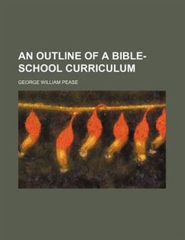 Book An Outline Of A Bible-school Curriculum by George William Pease