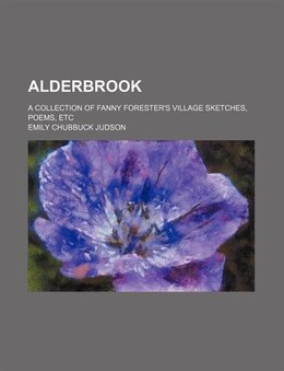 Book Alderbrook; A Collection Of Fanny Forester's Village Sketches, Poems, Etc by Emily Chubbuck Judson