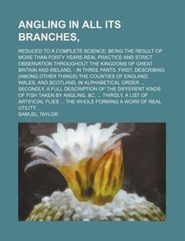 Book Angling In All Its Branches,; Reduced To A Complete Science Being The Result Of More Than Forty… by Samuel Taylor
