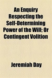 Book An enquiry respecting the self-determining power of the will by Jeremiah Day