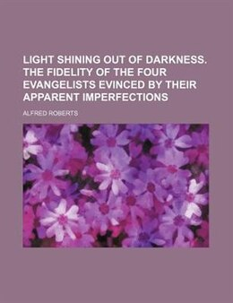 Book Light Shining Out Of Darkness. The Fidelity Of The Four Evangelists Evinced By Their Apparent… by Alfred Roberts