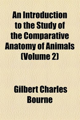 Book An introduction to the study of the comparative anatomy of animals (v. 2) by Gilbert Charles Bourne