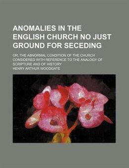 Book Anomalies In The English Church No Just Ground For Seceding; Or, The Abnormal Condition Of The… by Henry Arthur Woodgate