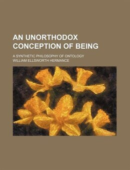 Book An Unorthodox Conception Of Being; A Synthetic Philosophy Of Ontology by William Ellsworth Hermance