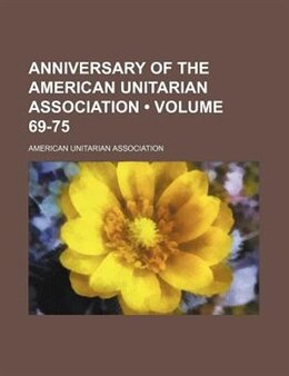 Book Anniversary Of The American Unitarian Association (volume 69-75) by American Unitarian Association