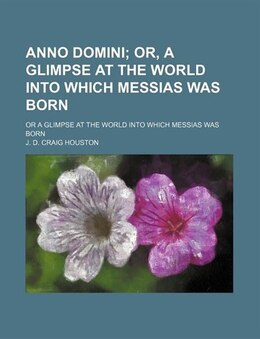 Book Anno Domini; Or, A Glimpse At The World Into Which Messias Was Born. Or A Glimpse At The World Into… by J. D. Craig Houston