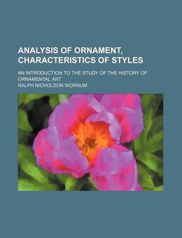 Book Analysis Of Ornament, Characteristics Of Styles; An Introduction To The Study Of The History Of… by Ralph Nicholson Wornum