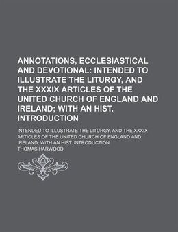 Book Annotations, Ecclesiastical And Devotional; Intended To Illustrate The Liturgy, And The Xxxix… by Thomas Harwood