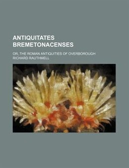 Book Antiquitates Bremetonacenses; Or, The Roman Antiquities Of Overborough by Richard Rauthmell