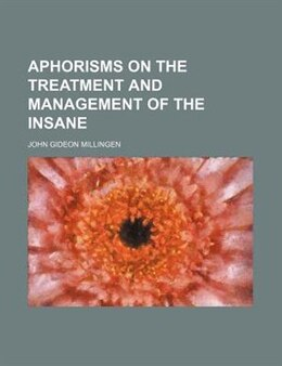 Book Aphorisms on the Treatment and Management of the Insane by John Gideon Millingen
