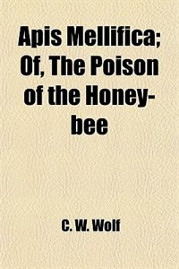 Book Apis Mellifica; Of, The Poison of the Honey-bee by C. W. Wolf