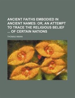 Book Ancient Faiths Embodied In Ancient Names;  Or, An Attempt To Trace The Religious Belief  Of Certain… by Thomas Inman