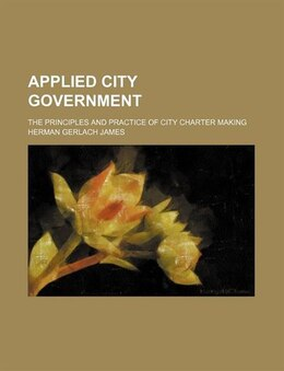 Book Applied City Government; The Principles And Practice Of City Charter Making by Herman Gerlach James