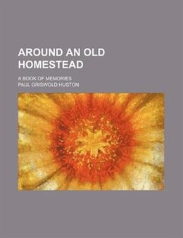 Book Around An Old Homestead; A Book Of Memories by Paul Griswold Huston