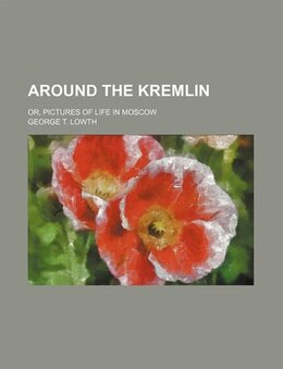 Book Around The Kremlin; Or, Pictures Of Life In Moscow by George T. Lowth