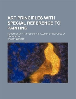 Book Art Principles With Special Reference To Painting; Together With Notes On The Illusions Produced By… by Ernest Govett