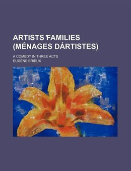 Book Artists ?families (ménages Dártistes); A Comedy In Three Acts by Eugène Brieux