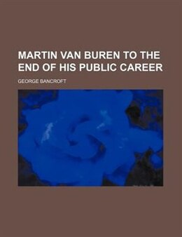 Book Martin Van Buren To The End Of His Public Career by George Bancroft