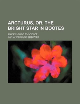 Book Arcturus, Or, The Bright Star In Bootes; An Easy Guide To Science by Catharine Maria Sedgwick