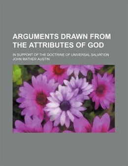 Book Arguments Drawn From The Attributes Of God; In Support Of The Doctrine Of Universal Salvation by John Mather Austin