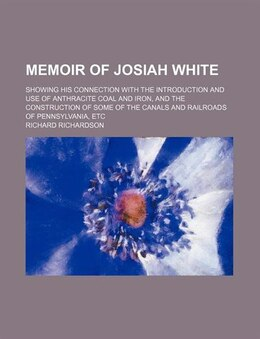 Book Memoir Of Josiah White; Showing His Connection With The Introduction And Use Of Anthracite Coal And… by Richard Richardson