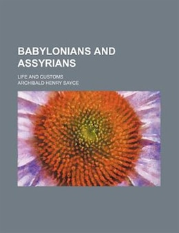 Book Babylonians and Assyrians; life and customs by Archibald Henry Sayce