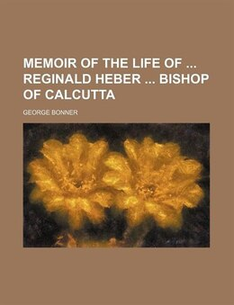 Book Memoir Of The Life Of Reginald Heber Bishop Of Calcutta by George Bonner
